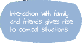 Interaction with family and friends gives rise to comical situations
